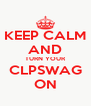 KEEP CALM AND TURN YOUR CLPSWAG ON - Personalised Poster A4 size