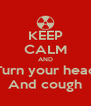 KEEP CALM AND Turn your head And cough - Personalised Poster A4 size