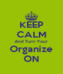 KEEP CALM And Turn Your Organize ON - Personalised Poster A4 size