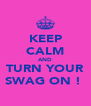KEEP CALM AND TURN YOUR SWAG ON !  - Personalised Poster A4 size