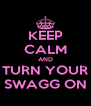 KEEP CALM AND TURN YOUR SWAGG ON - Personalised Poster A4 size
