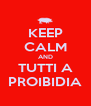 KEEP CALM AND TUTTI A PROIBIDIA - Personalised Poster A4 size