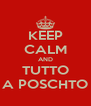 KEEP CALM AND TUTTO A POSCHTO - Personalised Poster A4 size