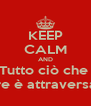 KEEP CALM AND Tutto ciò che  Fare è attraversare - Personalised Poster A4 size