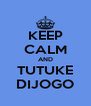 KEEP CALM AND TUTUKE DIJOGO - Personalised Poster A4 size