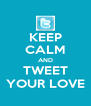 KEEP CALM AND TWEET YOUR LOVE - Personalised Poster A4 size