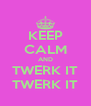 KEEP CALM AND TWERK IT TWERK IT - Personalised Poster A4 size