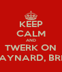 KEEP CALM AND TWERK ON RAYNARD, BRI ! - Personalised Poster A4 size