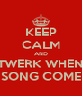KEEP CALM AND TWERK WHEN YO SONG COME ON - Personalised Poster A4 size