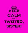 KEEP CALM AND TWISTED, SISTER! - Personalised Poster A4 size