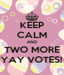 KEEP CALM AND TWO MORE YAY VOTES! - Personalised Poster A4 size