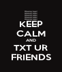 KEEP CALM AND TXT UR FRIENDS - Personalised Poster A4 size