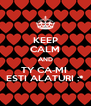 KEEP CALM AND TY CA-MI  ESTI ALATURI :* - Personalised Poster A4 size