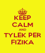 KEEP CALM AND TYLEK PER FIZIKA - Personalised Poster A4 size
