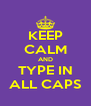 KEEP CALM AND TYPE IN ALL CAPS - Personalised Poster A4 size