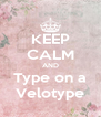 KEEP CALM AND Type on a Velotype - Personalised Poster A4 size