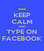 KEEP CALM AND TYPE ON FACEBOOK - Personalised Poster A4 size