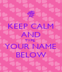 KEEP CALM AND TYPE  YOUR NAME BELOW - Personalised Poster A4 size