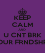KEEP CALM AND  U CNT BRK OUR FRNDSHP - Personalised Poster A4 size
