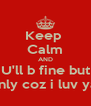Keep  Calm AND U'll b fine but only coz i luv ya. - Personalised Poster A4 size
