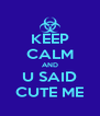 KEEP CALM AND U SAID CUTE ME - Personalised Poster A4 size