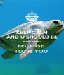 KEEP CALM AND U SHOULD BE MY BOYFRIEND BECAUSE  I LOVE YOU - Personalised Poster A4 size