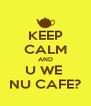 KEEP CALM AND U WE  NU CAFE? - Personalised Poster A4 size