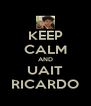 KEEP CALM AND UAIT RICARDO - Personalised Poster A4 size