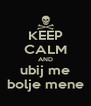 KEEP CALM AND ubij me bolje mene - Personalised Poster A4 size