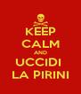 KEEP CALM AND UCCIDI  LA PIRINI - Personalised Poster A4 size
