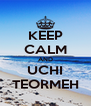 KEEP CALM AND UCHI TEORMEH - Personalised Poster A4 size