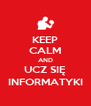 KEEP CALM AND UCZ SIĘ INFORMATYKI - Personalised Poster A4 size