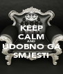 KEEP CALM AND UDOBNO GA SMJESTI - Personalised Poster A4 size