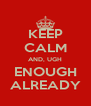 KEEP CALM AND, UGH ENOUGH ALREADY - Personalised Poster A4 size
