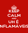 KEEP CALM AND UH É  INFLAMÁVEIS! - Personalised Poster A4 size