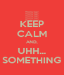 KEEP CALM AND, UHH... SOMETHING - Personalised Poster A4 size