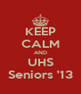 KEEP CALM AND UHS Seniors '13 - Personalised Poster A4 size