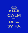 KEEP CALM AND ULIA SYIFA - Personalised Poster A4 size