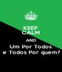 KEEP CALM AND Um Por Todos  e Todos Por quem? - Personalised Poster A4 size