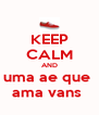 KEEP CALM AND uma ae que  ama vans  - Personalised Poster A4 size