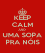 KEEP CALM AND  UMA SOPA PRA NÓIS - Personalised Poster A4 size