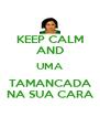 KEEP CALM AND UMA TAMANCADA NA SUA CARA - Personalised Poster A4 size