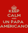 KEEP CALM AND UN PAPA  AMERICANO - Personalised Poster A4 size