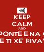 KEEP CALM AND UN PONTE E NA CAE E TI XE' RIVA' - Personalised Poster A4 size