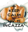 KEEP CALM AND UN' TI INCAZZA' - Personalised Poster A4 size