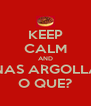 KEEP CALM AND UNAS ARGOLLAS O QUE? - Personalised Poster A4 size