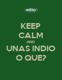KEEP CALM AND UNAS INDIO O QUE? - Personalised Poster A4 size