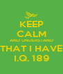 KEEP CALM AND UNDERSTAND THAT I HAVE I.Q. 189 - Personalised Poster A4 size