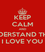 KEEP CALM AND UNDERSTAND THAT I LOVE YOU - Personalised Poster A4 size