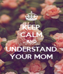 KEEP CALM AND UNDERSTAND YOUR MOM - Personalised Poster A4 size